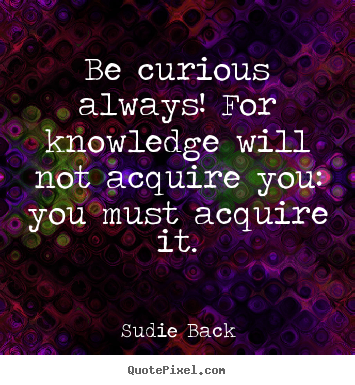 Be curious always! for knowledge will not acquire you:.. Sudie Back great inspirational quote