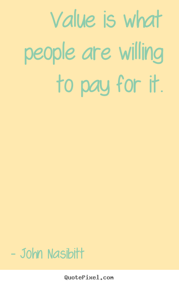 Quote about inspirational - Value is what people are willing to pay for it.