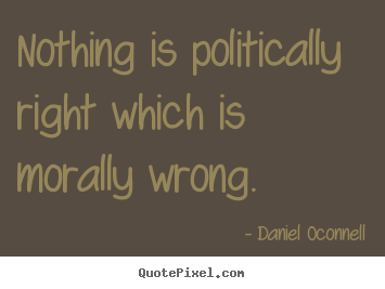Inspirational quote - Nothing is politically right which is morally wrong.