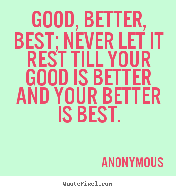 Quotes about inspirational - Good, better, best; never let it rest till your good..