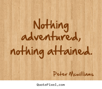 Peter Mcwilliams picture sayings - Nothing adventured, nothing attained. - Inspirational quote