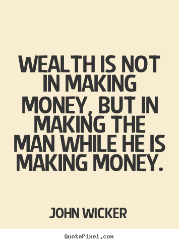 Quotes about inspirational - Wealth is not in making money, but in making the man while he is..