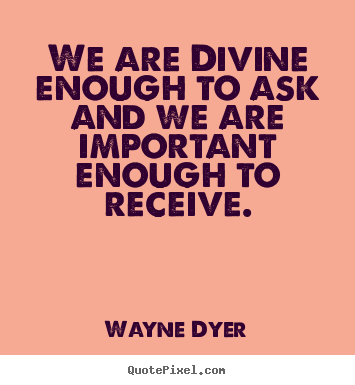 We are divine enough to ask and we are important enough.. Wayne Dyer best inspirational quotes