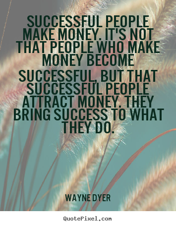 Wayne Dyer picture quote - Successful people make money. it's not that people who.. - Inspirational quote