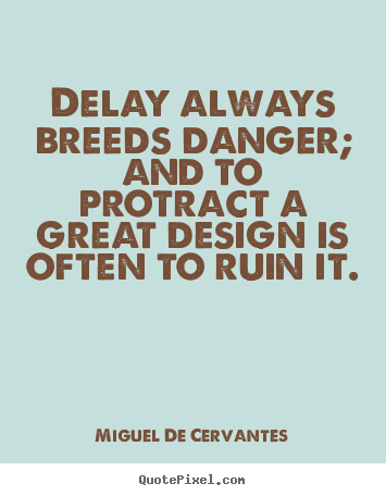 Delay always breeds danger; and to protract a great design is.. Miguel De Cervantes famous inspirational quotes