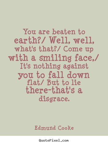 Inspirational sayings - You are beaten to earth?/ well, well, what's that?/ come up with a smiling..
