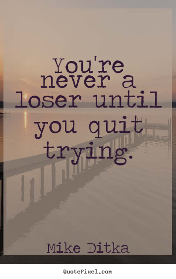 Mike Ditka picture quotes - You're never a loser until you quit trying. - Inspirational quotes