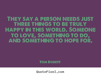 They say a person needs just three things to be truly happy in this.. Tom Bodett best inspirational quotes