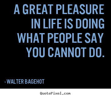 Walter Bagehot picture quote - A great pleasure in life is doing what people say.. - Inspirational quotes
