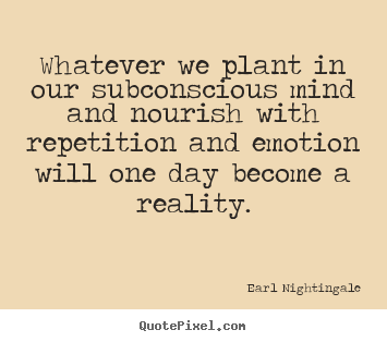 Quotes about inspirational - Whatever we plant in our subconscious mind and nourish with repetition..