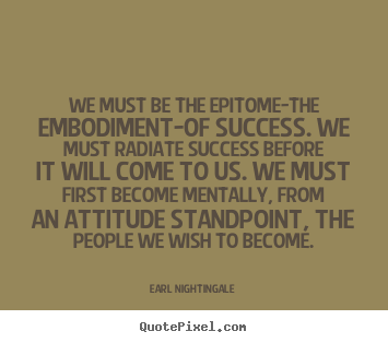 Inspirational quotes - We must be the epitome-the embodiment-of success. we must radiate..