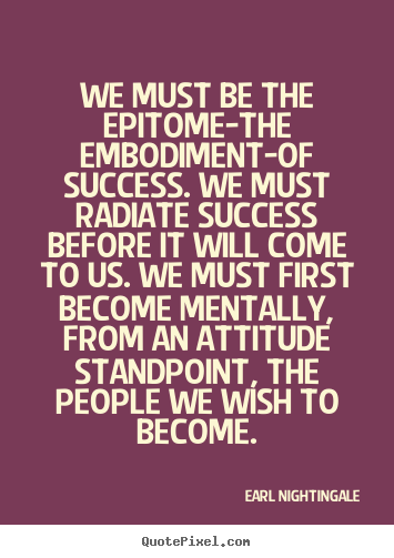 Quotes about inspirational - We must be the epitome-the embodiment-of success. we must radiate..