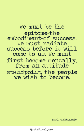 Quotes about inspirational - We must be the epitome-the embodiment-of success...