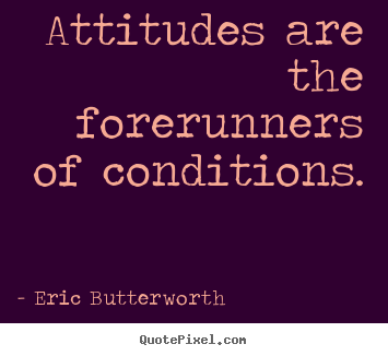 Attitudes are the forerunners of conditions. Eric Butterworth popular inspirational quotes