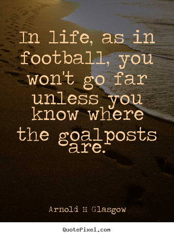 Arnold H Glasgow picture sayings - In life, as in football, you won't go far unless you know.. - Inspirational quotes