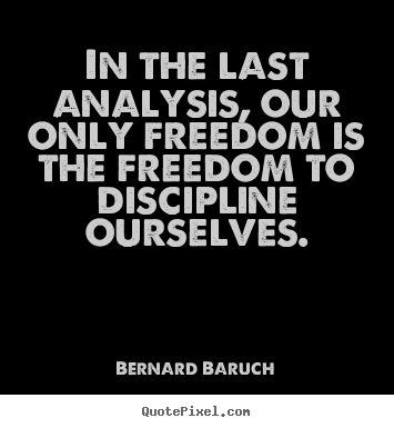 Bernard Baruch picture quotes - In the last analysis, our only freedom is.. - Inspirational quotes