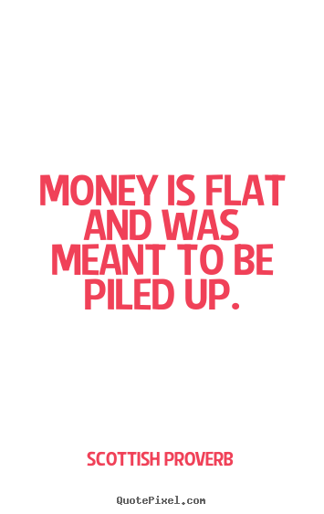 Inspirational quotes - Money is flat and was meant to be piled up.