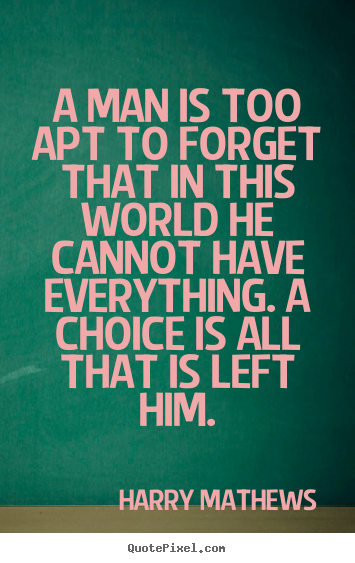 A man is too apt to forget that in this world he cannot.. Harry Mathews  inspirational quotes