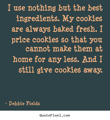 I use nothing but the best ingredients. my cookies are always baked.. Debbie Fields greatest inspirational quote