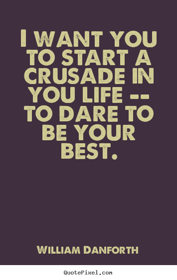 Inspirational quotes - I want you to start a crusade in you life -- to dare..