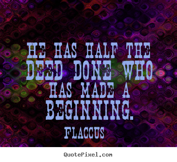 Inspirational quote - He has half the deed done who has made a beginning.
