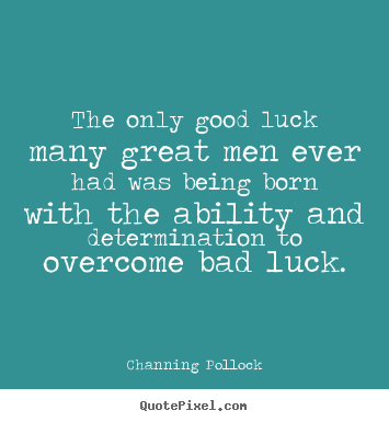 Channing Pollock poster quotes - The only good luck many great men ever had was being.. - Inspirational quote