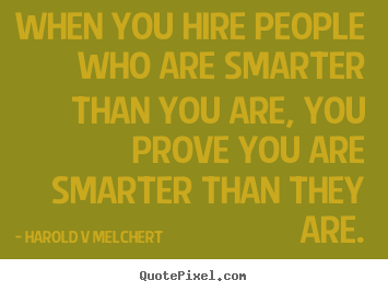When you hire people who are smarter than.. Harold V Melchert  inspirational quotes