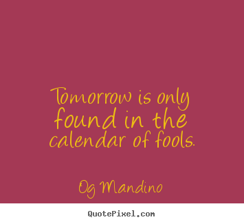 Diy picture quote about inspirational - Tomorrow is only found in the calendar of fools.