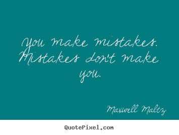 Inspirational sayings - You make mistakes. mistakes don't make you.