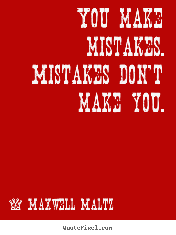 You make mistakes. mistakes don't make you. Maxwell Maltz famous inspirational quotes