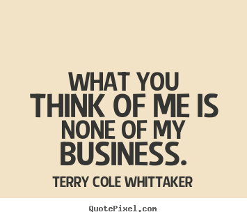 Inspirational quote - What you think of me is none of my business.