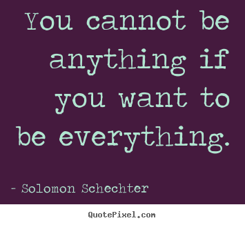 Quotes about inspirational - You cannot be anything if you want to be everything.