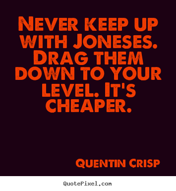 Inspirational quotes - Never keep up with joneses. drag them down to your level. it's cheaper.