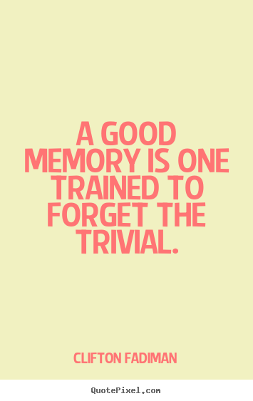 Inspirational quotes - A good memory is one trained to forget the trivial.