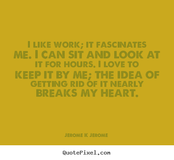 Quotes about inspirational - I like work; it fascinates me. i can sit and look at it for hours...