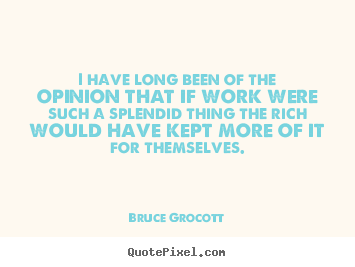 Quotes about inspirational - I have long been of the opinion that if work were such a splendid thing..
