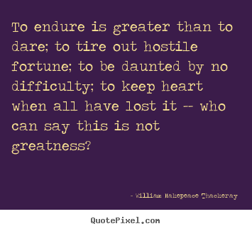 William Makepeace Thackeray picture quotes - To endure is greater than to dare; to tire out hostile.. - Inspirational quotes