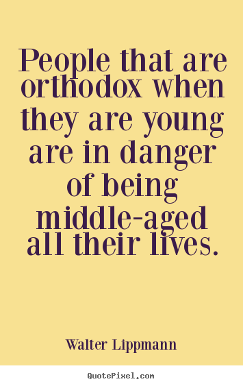 People that are orthodox when they are young are.. Walter Lippmann great inspirational sayings