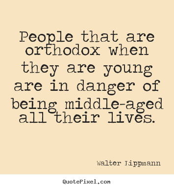 Walter Lippmann picture quotes - People that are orthodox when they are young are in danger.. - Inspirational quote