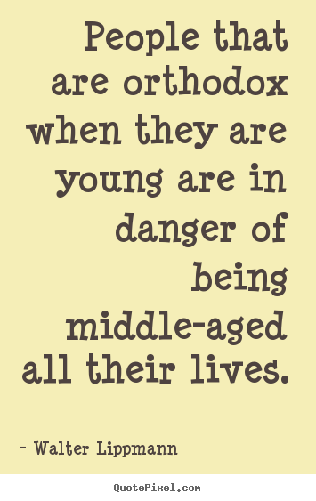 People that are orthodox when they are young are in danger of being middle-aged.. Walter Lippmann top inspirational quote