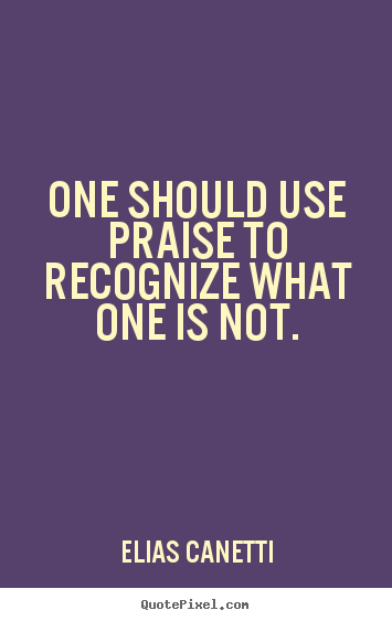 Quotes about inspirational - One should use praise to recognize what one is not.