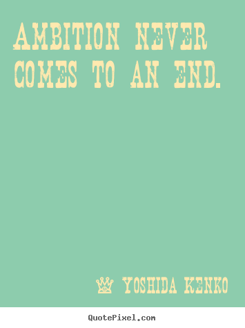 Yoshida Kenko image quotes - Ambition never comes to an end. - Inspirational quotes