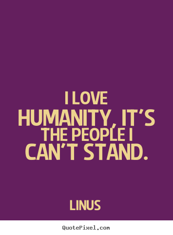 Linus picture quote - I love humanity, it's the people i can't stand. - Inspirational quote