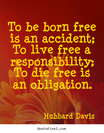 Quotes about inspirational - To be born free is an accident; to live free..
