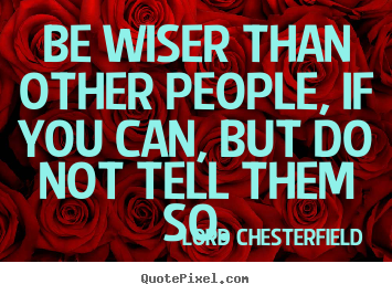 Be wiser than other people, if you can, but do not tell them.. Lord Chesterfield  inspirational quote
