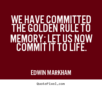 Edwin Markham photo quotes - We have committed the golden rule to memory; let.. - Inspirational sayings