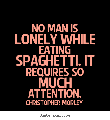 Christopher Morley photo quotes - No man is lonely while eating spaghetti. it requires.. - Inspirational quotes