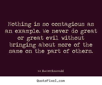 Inspirational sayings - Nothing is so contagious as an example. we never do great or..