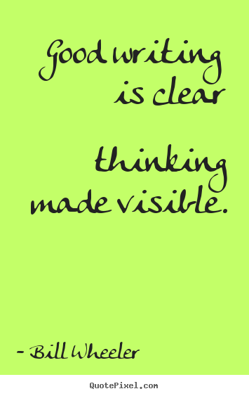 Bill Wheeler picture quotes - Good writing is clear thinking made visible. - Inspirational sayings