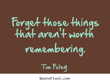 Forget those things that aren't worth remembering. Tim Foley greatest inspirational quotes